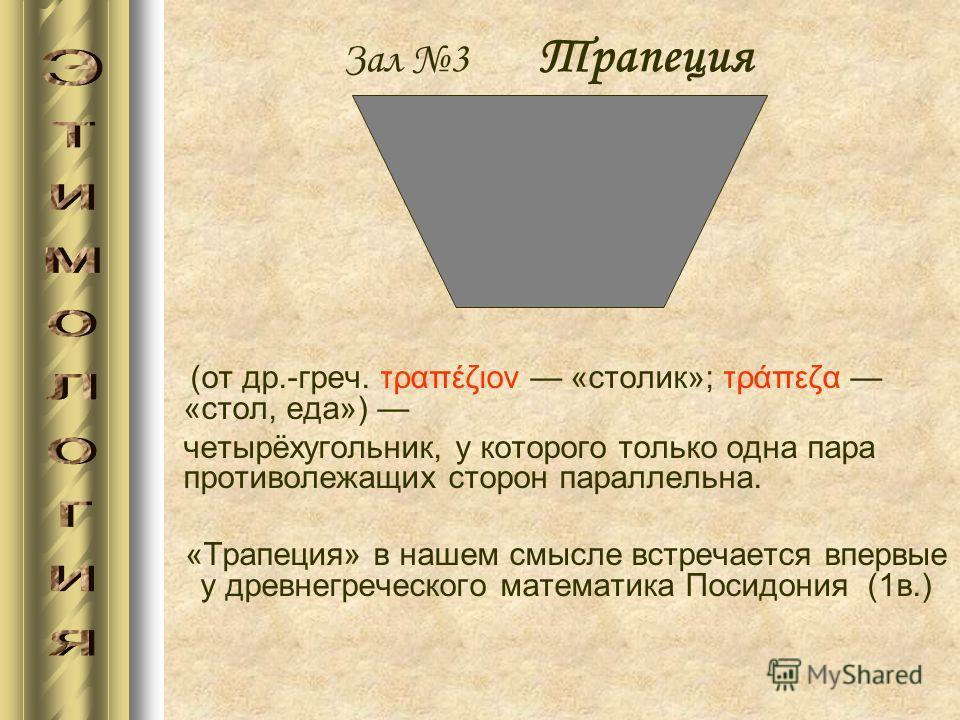 Зал 3 Трапеция (от др.-греч. τραπέζιον «столик»; τράπεζα «стол, еда») четырёхугольник, у которого только одна пара противолежащих сторон параллельна. «Трапеция» в нашем смысле встречается впервые у древнегреческого математика Посидония (1в.)