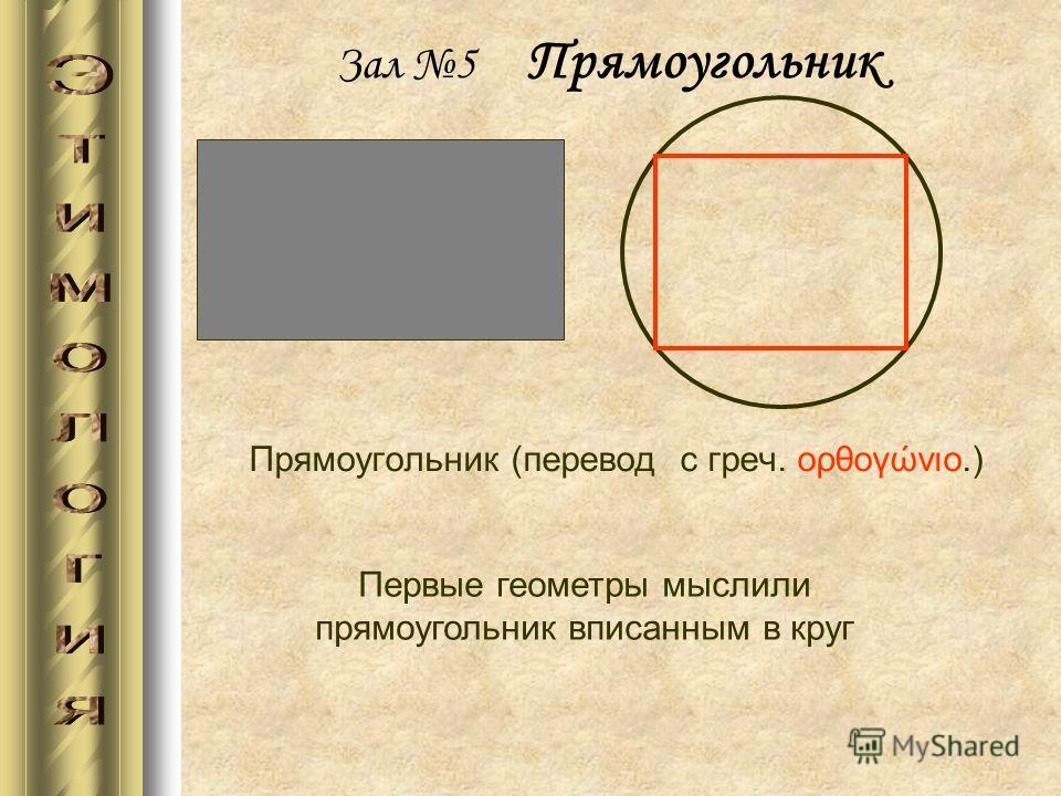 Зал 5 Прямоугольник Прямоугольник (перевод с греч. ορθογώνιο.) Первые геометры мыслили прямоугольник вписанным в круг