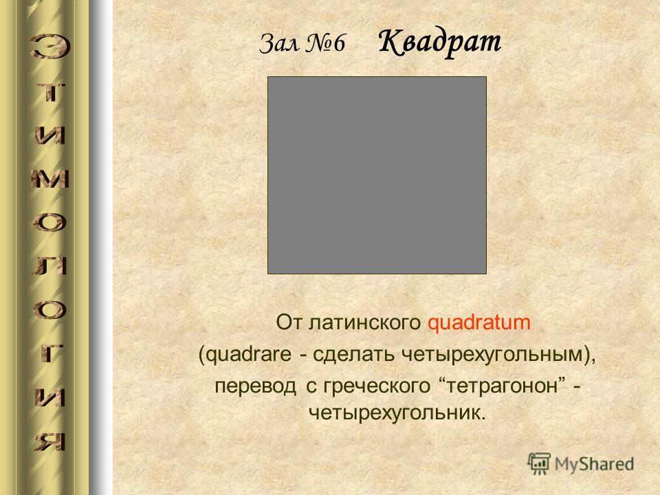 Зал 6 Квадрат От латинского quadratum (quadrare - сделать четырехугольным), перевод с греческого тетрагонон - четырехугольник.