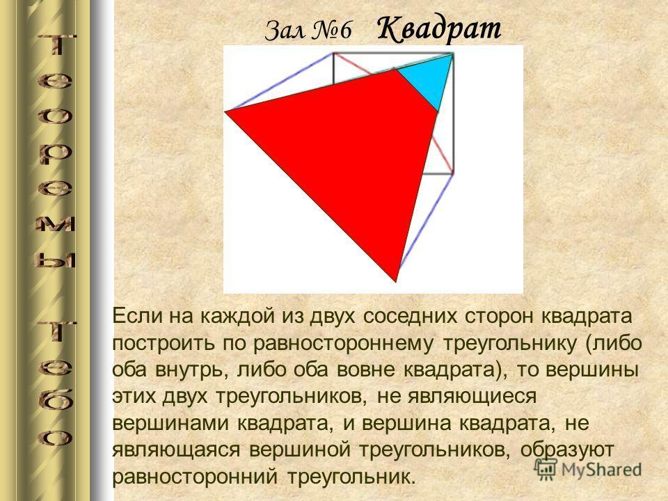Зал 6 Квадрат Если на каждой из двух соседних сторон квадрата построить по равностороннему треугольнику (либо оба внутрь, либо оба вовне квадрата), то вершины этих двух треугольников, не являющиеся вершинами квадрата, и вершина квадрата, не являющаяс