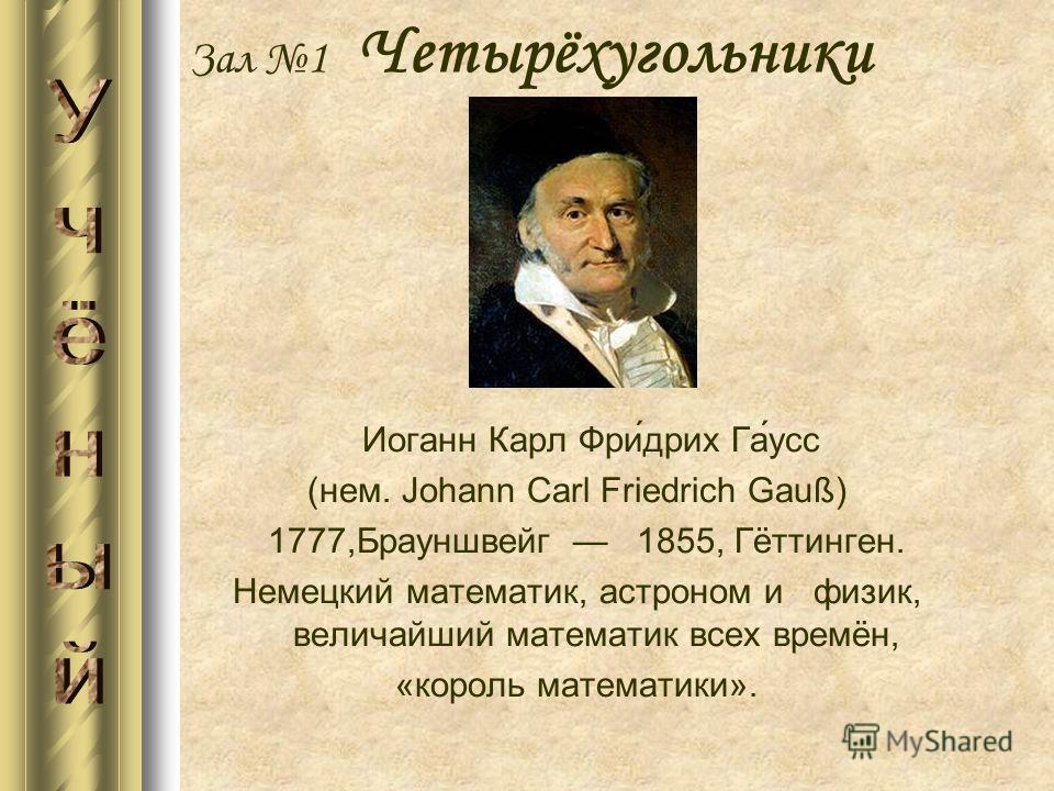Иоганн Карл Фри́дрих Га́усс (нем. Johann Carl Friedrich Gauß) 1777,Брауншвейг 1855, Гёттинген. Немецкий математик, астроном и физик, величайший математик всех времён, «король математики». Зал 1 Четырёхугольники