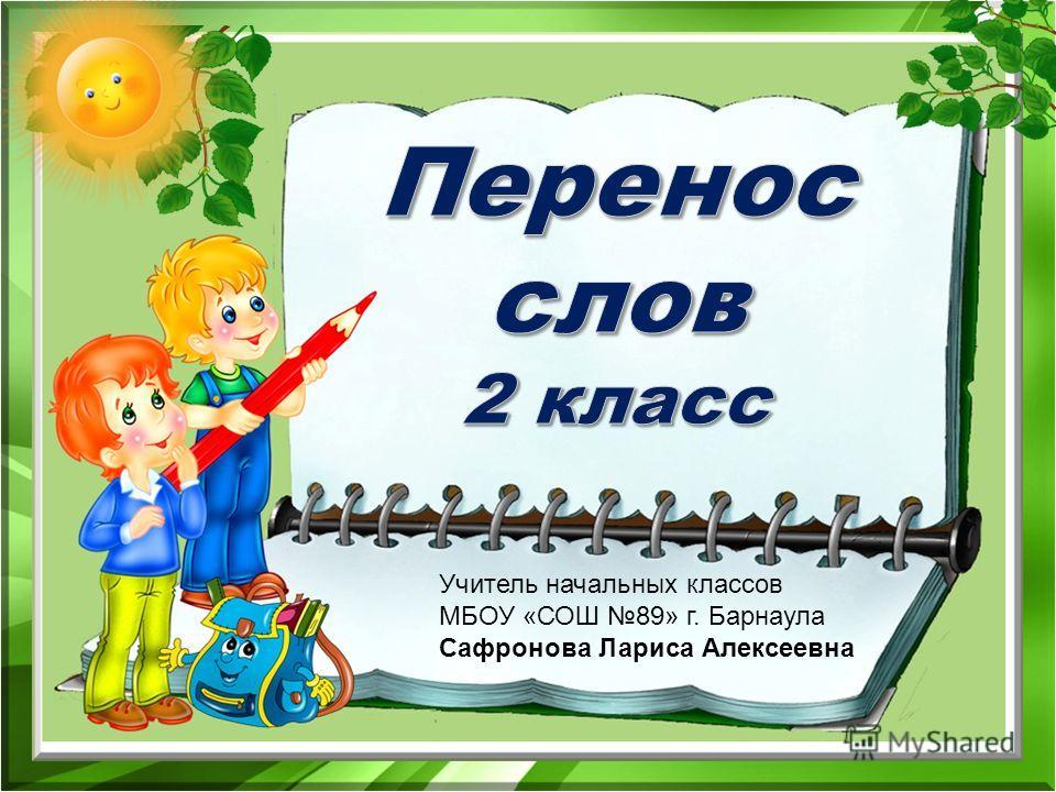 Учитель начальных классов МБОУ «СОШ 89» г. Барнаула Сафронова Лариса Алексеевна