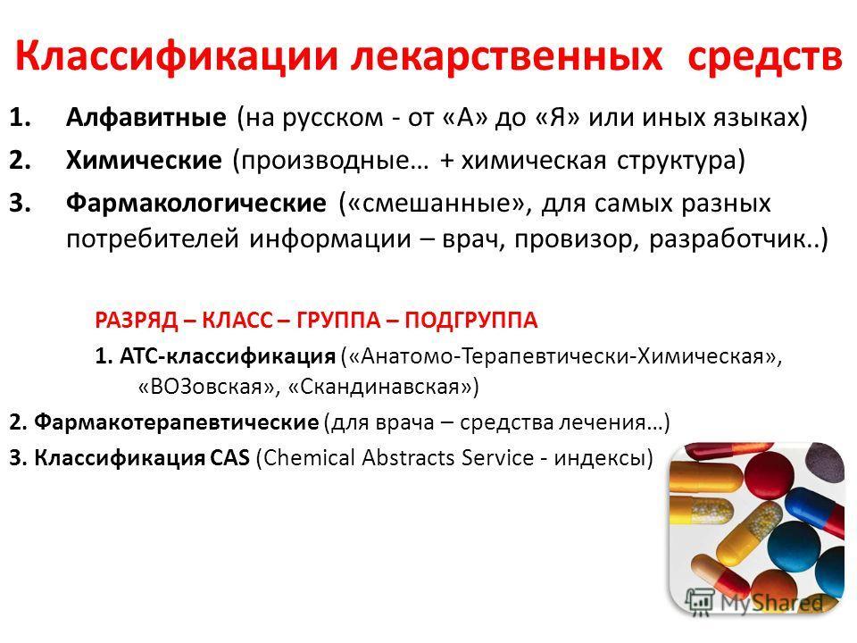 Классификации лекарственных средств 1.Алфавитные (на русском - от «А» до «Я» или иных языках) 2.Химические (производные… + химическая структура) 3.Фармакологические («смешанные», для самых разных потребителей информации – врач, провизор, разработчик.
