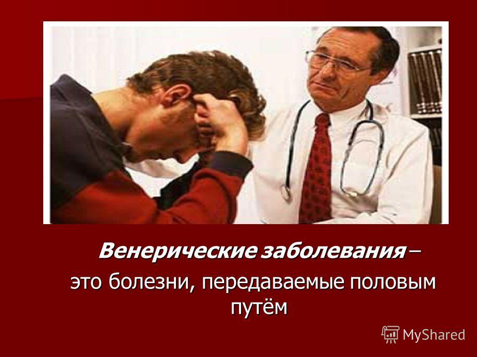 Венерические заболевания – это болезни, передаваемые половым путём это болезни, передаваемые половым путём