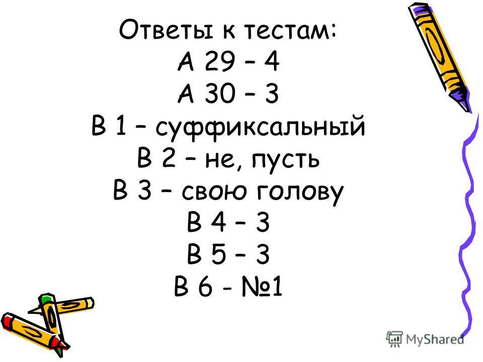 Ответы к тестам: А 29 – 4 А 30 – 3 В 1 – суффиксальный В 2 – не, пусть В 3 – свою голову В 4 – 3 В 5 – 3 В 6 - 1