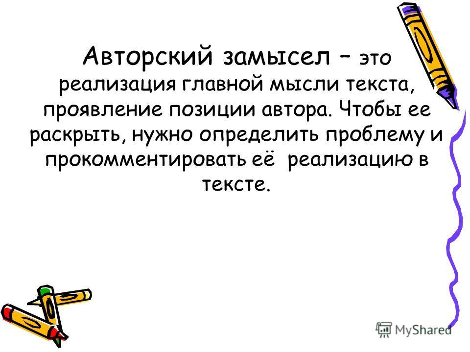 Авторский замысел – это реализация главной мысли текста, проявление позиции автора. Чтобы ее раскрыть, нужно определить проблему и прокомментировать её реализацию в тексте.