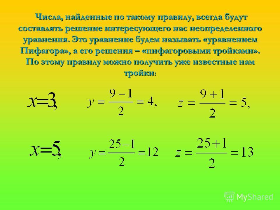 Числа, найденные по такому правилу, всегда будут составлять решение интересующего нас неопределенного уравнения. Это уравнение будем называть «уравнением Пифагора», а его решения – «пифагоровыми тройками». По этому правилу можно получить уже известны