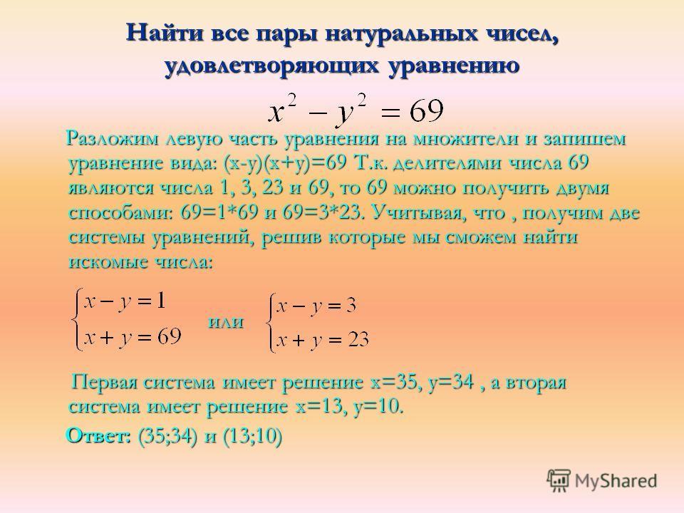 Найти все пары натуральных чисел, удовлетворяющих уравнению Разложим левую часть уравнения на множители и запишем уравнение вида: (х-у)(х+у)=69 Т.к. делителями числа 69 являются числа 1, 3, 23 и 69, то 69 можно получить двумя способами: 69=1*69 и 69=