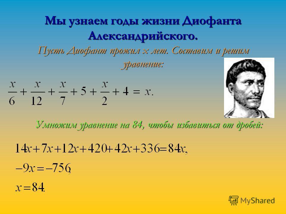 Мы узнаем годы жизни Диофанта Александрийского. Пусть Диофант прожил x лет. Составим и решим уравнение: Мы узнаем годы жизни Диофанта Александрийского. Пусть Диофант прожил x лет. Составим и решим уравнение: Умножим уравнение на 84, чтобы избавиться