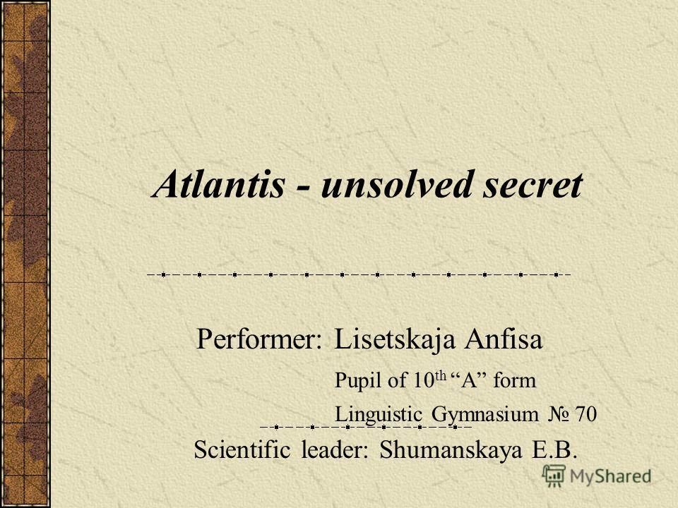 Atlantis - unsolved secret Performer: Lisetskaja Anfisa Pupil of 10 th A form Linguistic Gymnasium 70 Scientific leader: Shumanskaya E.B.