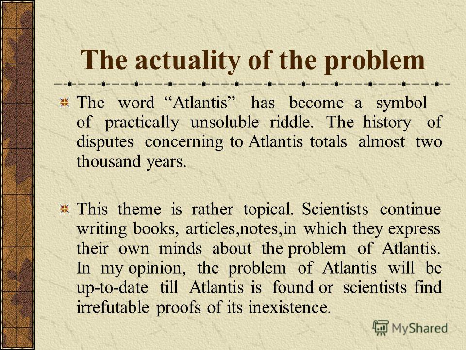The actuality of the problem The word Аtlantis has become a symbol of practically unsoluble riddle. The history of disputes concerning to Аtlantis totals almost two thousand years. This theme is rather topical. Scientists continue writing books, arti