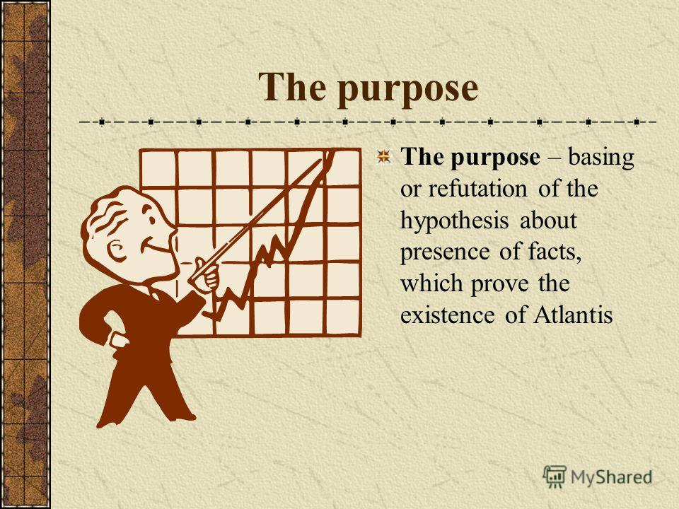 The purpose The purpose – basing or refutation of the hypothesis about presence of facts, which prove the existence of Atlantis