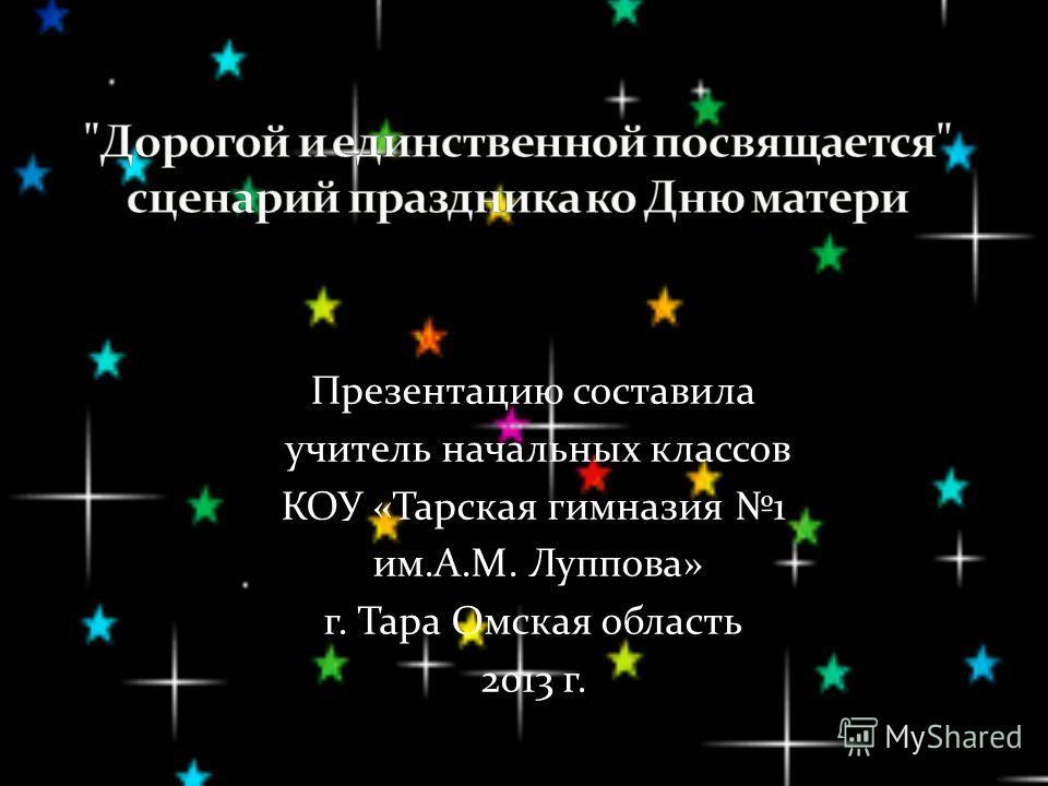Презентацию составила учитель начальных классов КОУ «Тарская гимназия 1 им.А.М. Луппова» г. Тара Омская область 2013 г.