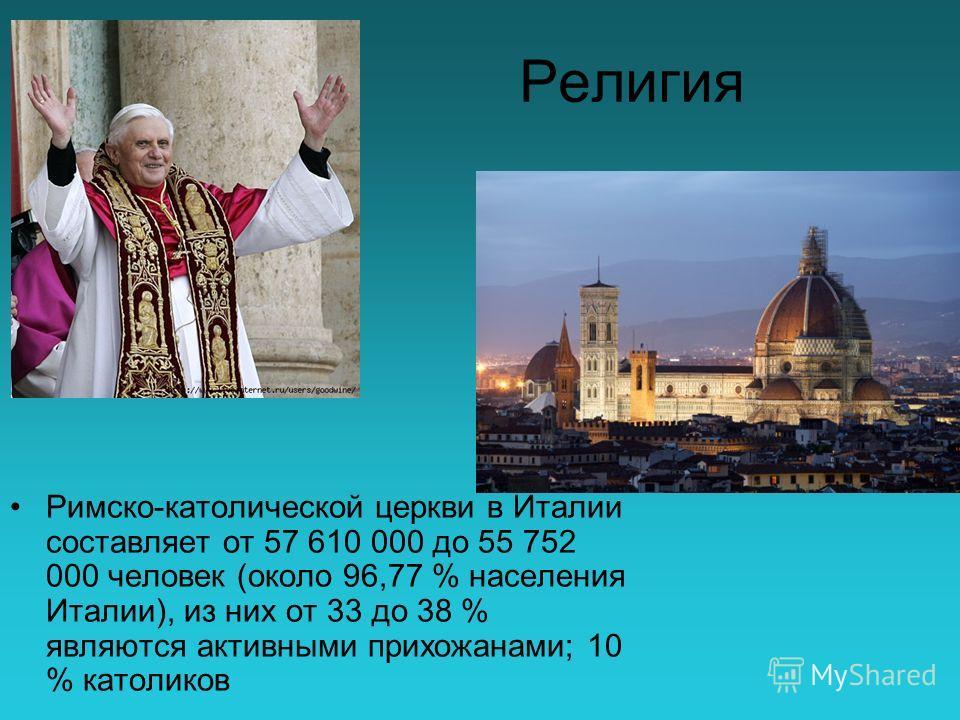 Религия Римско-католической церкви в Италии составляет от 57 610 000 до 55 752 000 человек (около 96,77 % населения Италии), из них от 33 до 38 % являются активными прихожанами; 10 % католиков