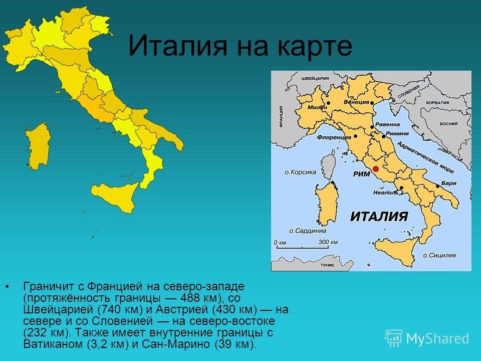 Италия на карте Граничит с Францией на северо-западе (протяжённость границы 488 км), со Швейцарией (740 км) и Австрией (430 км) на севере и со Словенией на северо-востоке (232 км). Также имеет внутренние границы с Ватиканом (3,2 км) и Сан-Марино (39
