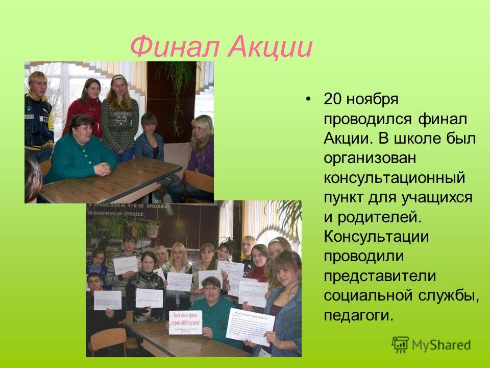 Финал Акции 20 ноября проводился финал Акции. В школе был организован консультационный пункт для учащихся и родителей. Консультации проводили представители социальной службы, педагоги.