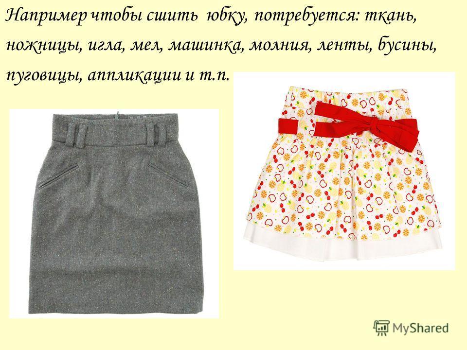 Например чтобы сшить юбку, потребуется: ткань, ножницы, игла, мел, машинка, молния, ленты, бусины, пуговицы, аппликации и т.п.