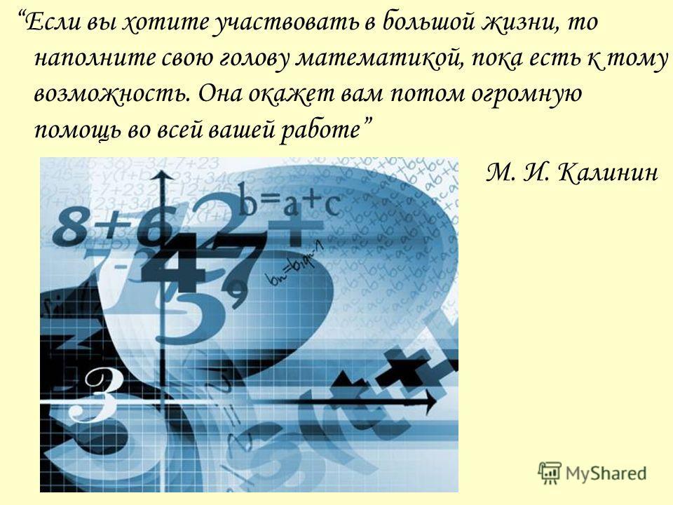 Если вы хотите участвовать в большой жизни, то наполните свою голову математикой, пока есть к тому возможность. Она окажет вам потом огромную помощь во всей вашей работе М. И. Калинин