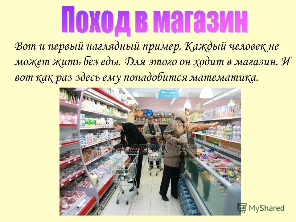 Вот и первый наглядный пример. Каждый человек не может жить без еды. Для этого он ходит в магазин. И вот как раз здесь ему понадобится математика.