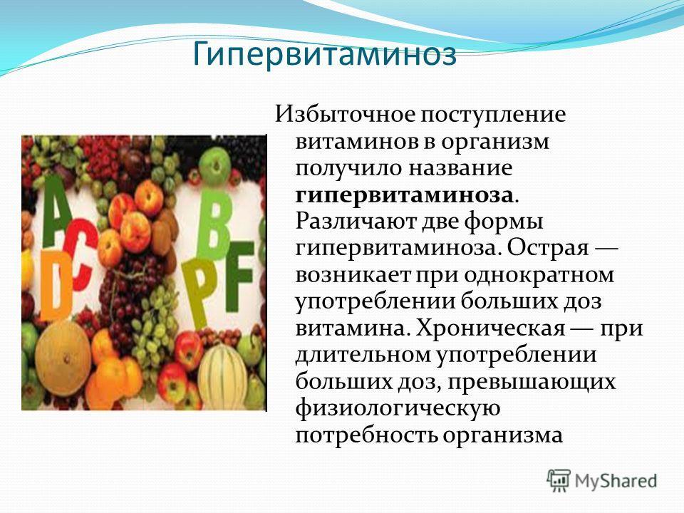 Гипервитаминоз Избыточное поступление витаминов в организм получило название гипервитаминоза. Различают две формы гипервитаминоза. Острая возникает при однократном употреблении больших доз витамина. Хроническая при длительном употреблении больших доз