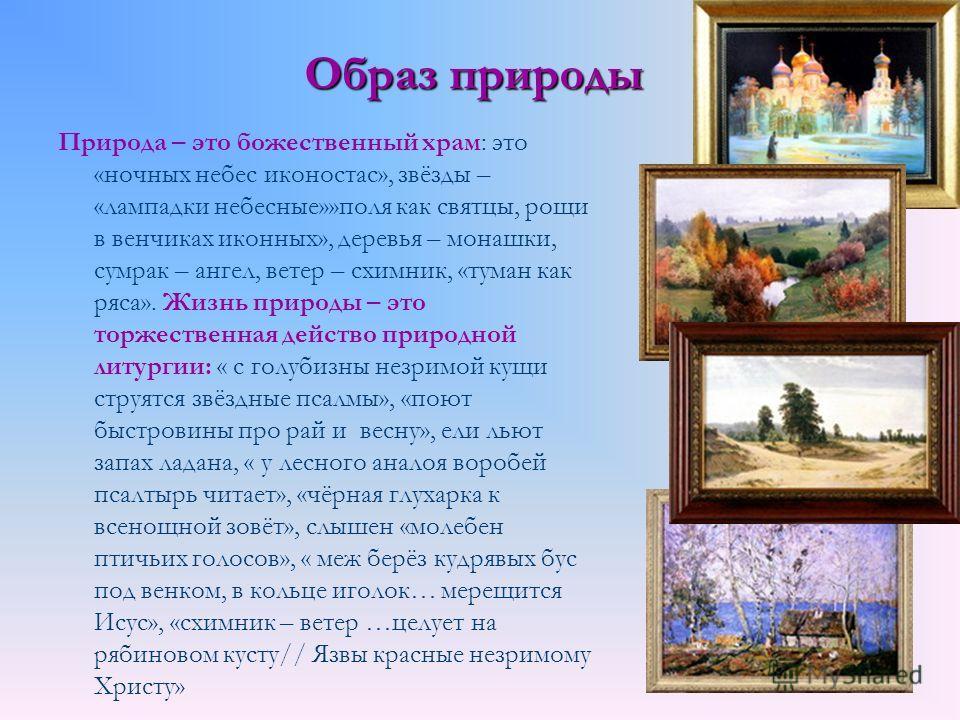 Образ природы Природа – это божественный храм: это «ночных небес иконостас», звёзды – «лампадки небесные»»поля как святцы, рощи в венчиках иконных», деревья – монашки, сумрак – ангел, ветер – схимник, «туман как ряса». Жизнь природы – это торжественн