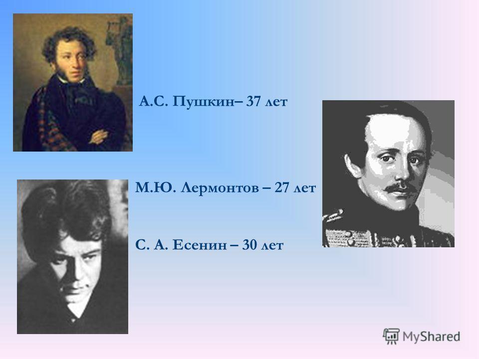А.С. Пушкин– 37 лет М.Ю. Лермонтов – 27 лет С. А. Есенин – 30 лет