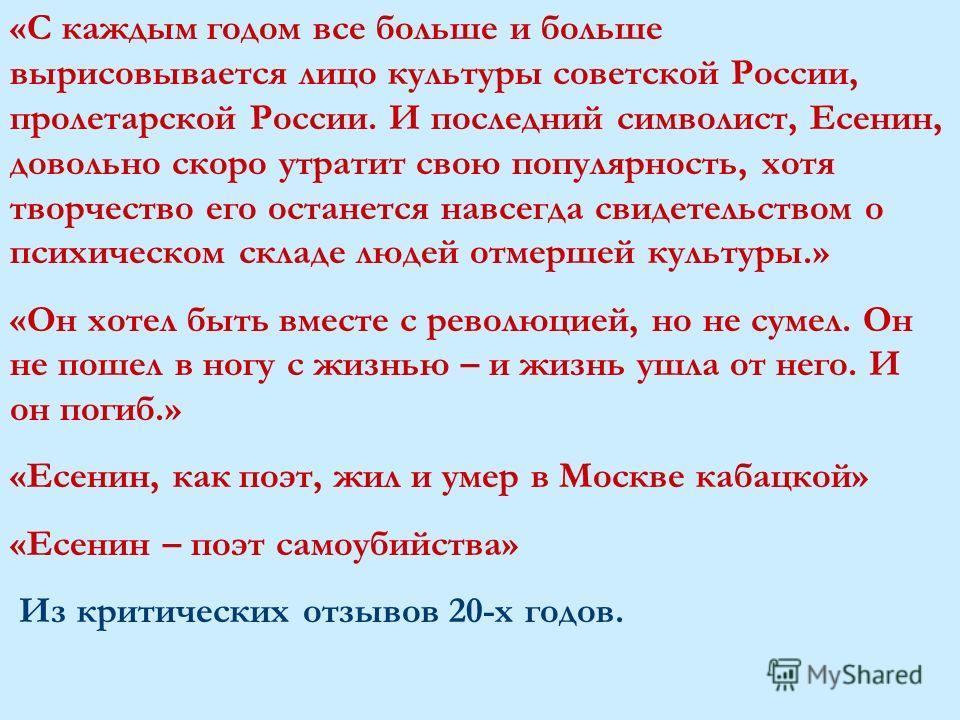 «С каждым годом все больше и больше вырисовывается лицо культуры советской России, пролетарской России. И последний символист, Есенин, довольно скоро утратит свою популярность, хотя творчество его останется навсегда свидетельством о психическом склад