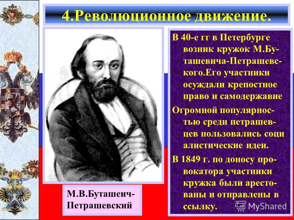 В 40-е гг в Петербурге возник кружок М.Бу- ташевича-Петрашевс- кого.Его участники осуждали крепостное право и самодержавие Огромной популярнос- тью среди петрашев- цев пользовались соци алистические идеи. В 1849 г. по доносу про- вокатора участники к