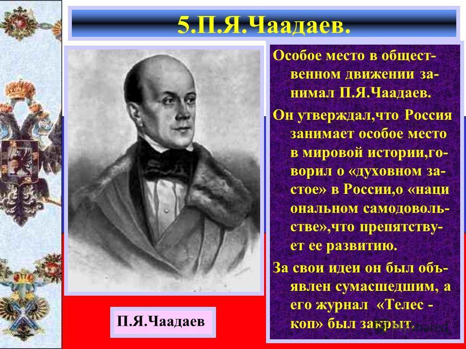Особое место в общест- венном движении за- нимал П.Я.Чаадаев. Он утверждал,что Россия занимает особое место в мировой истории,го- ворил о «духовном за- стое» в России,о «наци ональном самодоволь- стве»,что препятству- ет ее развитию. За свои идеи он