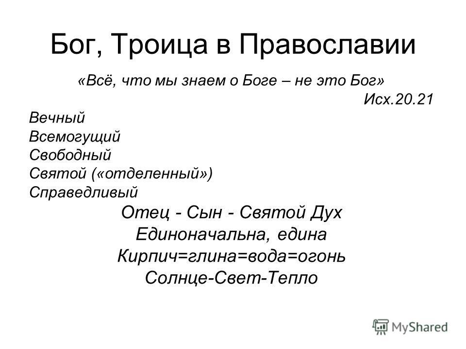 Бог, Троица в Православии «Всё, что мы знаем о Боге – не это Бог» Исх.20.21 Вечный Всемогущий Свободный Святой («отделенный») Справедливый Отец - Сын - Святой Дух Единоначальна, едина Кирпич=глина=вода=огонь Солнце-Свет-Тепло