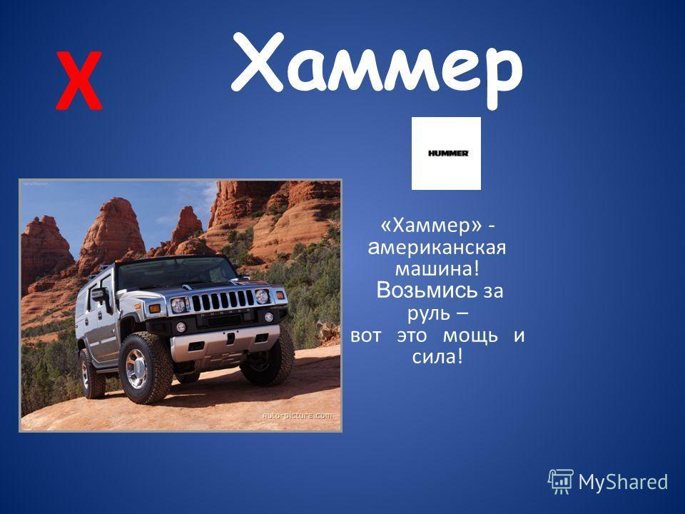 Х Хаммер « Хаммер » - а мериканская машина! Возьмись за руль – вот это мощь и сила!