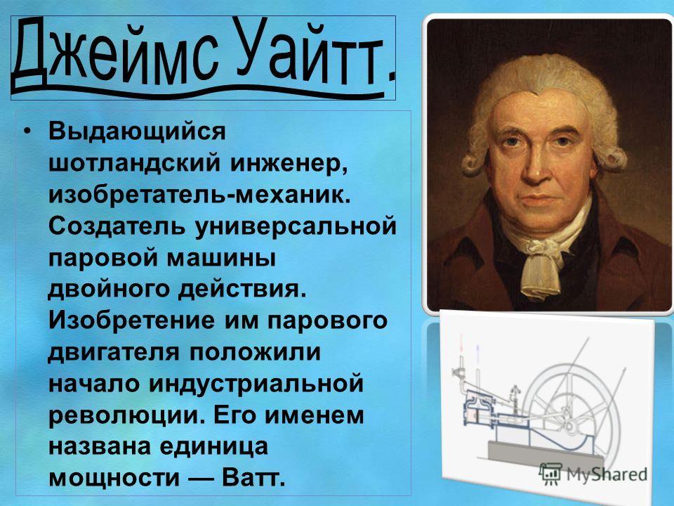 Выдающийся шотландский инженер, изобретатель-механик. Создатель универсальной паровой машины двойного действия. Изобретение им парового двигателя положили начало индустриальной революции. Его именем названа единица мощности Ватт.