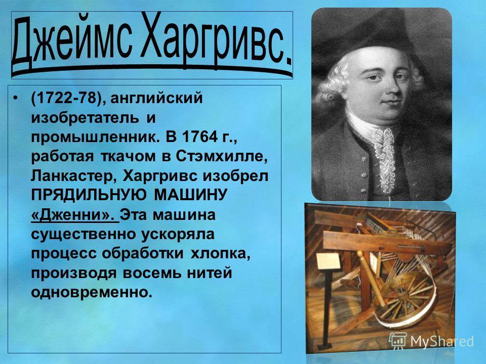 (1722-78), английский изобретатель и промышленник. В 1764 г., работая ткачом в Стэмхилле, Ланкастер, Харгривс изобрел ПРЯДИЛЬНУЮ МАШИНУ «Дженни». Эта машина существенно ускоряла процесс обработки хлопка, производя восемь нитей одновременно.