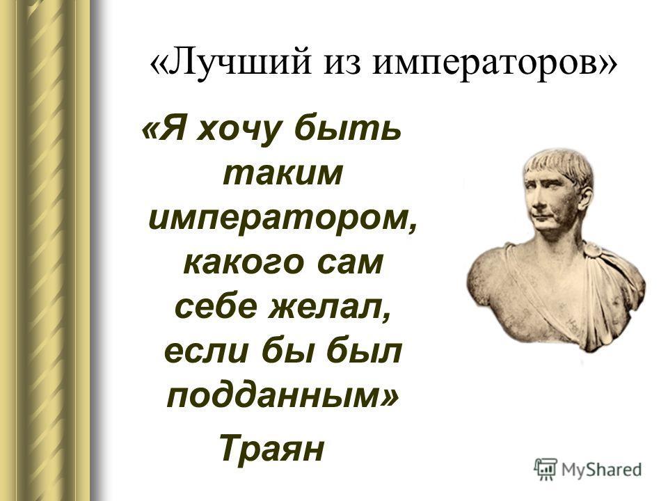 «Лучший из императоров» «Я хочу быть таким императором, какого сам себе желал, если бы был подданным» Траян