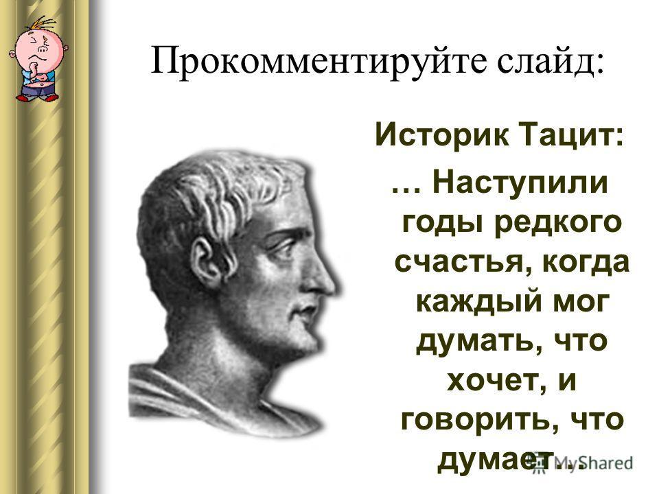 Прокомментируйте слайд: Историк Тацит: … Наступили годы редкого счастья, когда каждый мог думать, что хочет, и говорить, что думает…