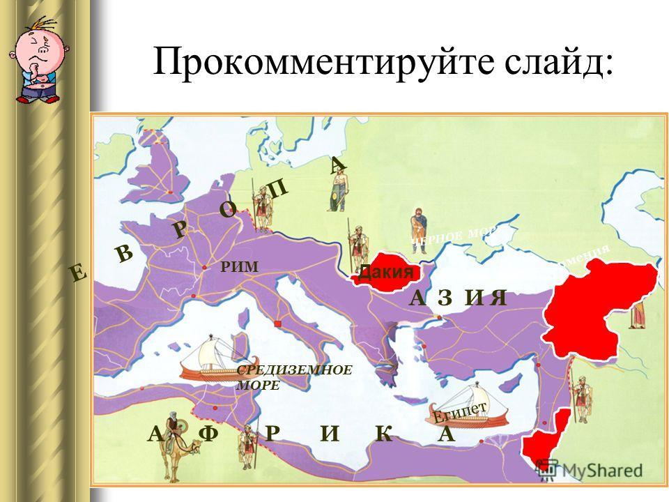 А Ф Р И К А Е В Р О П А СРЕДИЗЕМНОЕ МОРЕ ЧЕРНОЕ МОРЕ Египет РИМ Армения А З И Я Дакия Прокомментируйте слайд:
