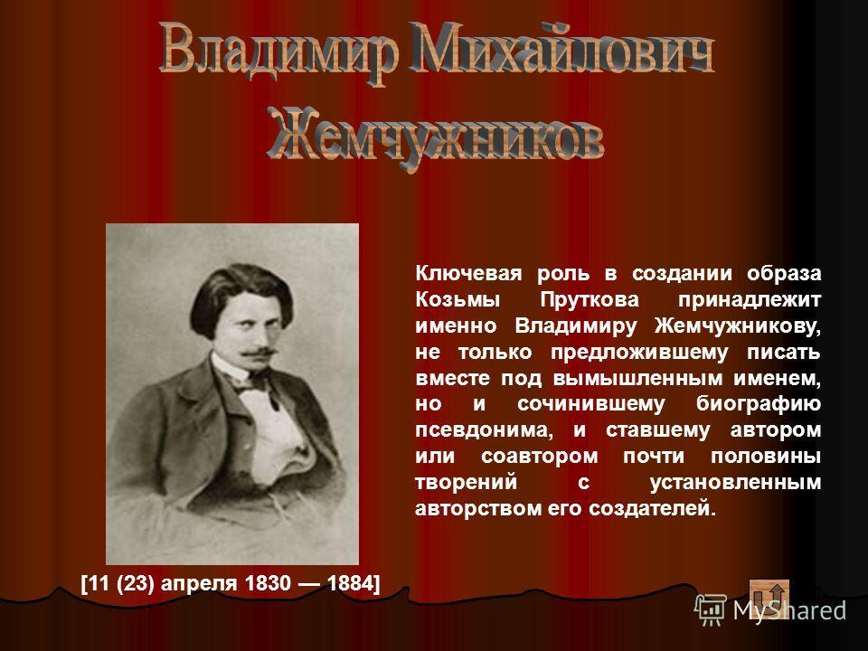[11 (23) апреля 1830 1884] Ключевая роль в создании образа Козьмы Пруткова принадлежит именно Владимиру Жемчужникову, не только предложившему писать вместе под вымышленным именем, но и сочинившему биографию псевдонима, и ставшему автором или соавторо