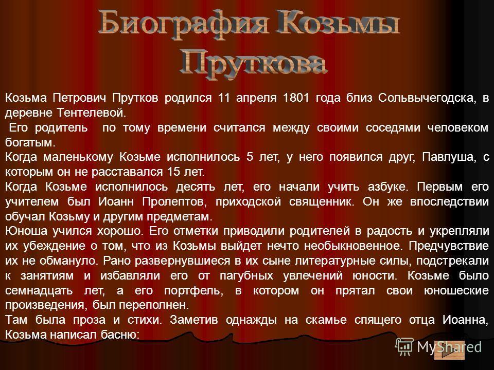 Козьма Петрович Прутков родился 11 апреля 1801 года близ Сольвычегодска, в деревне Тентелевой. Его родитель по тому времени считался между своими соседями человеком богатым. Когда маленькому Козьме исполнилось 5 лет, у него появился друг, Павлуша, с