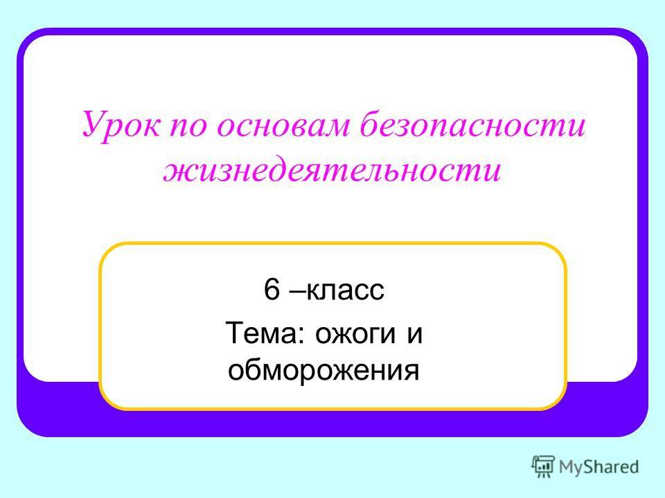 Урок по основам безопасности жизнедеятельности 6 –класс Тема: ожоги и обморожения