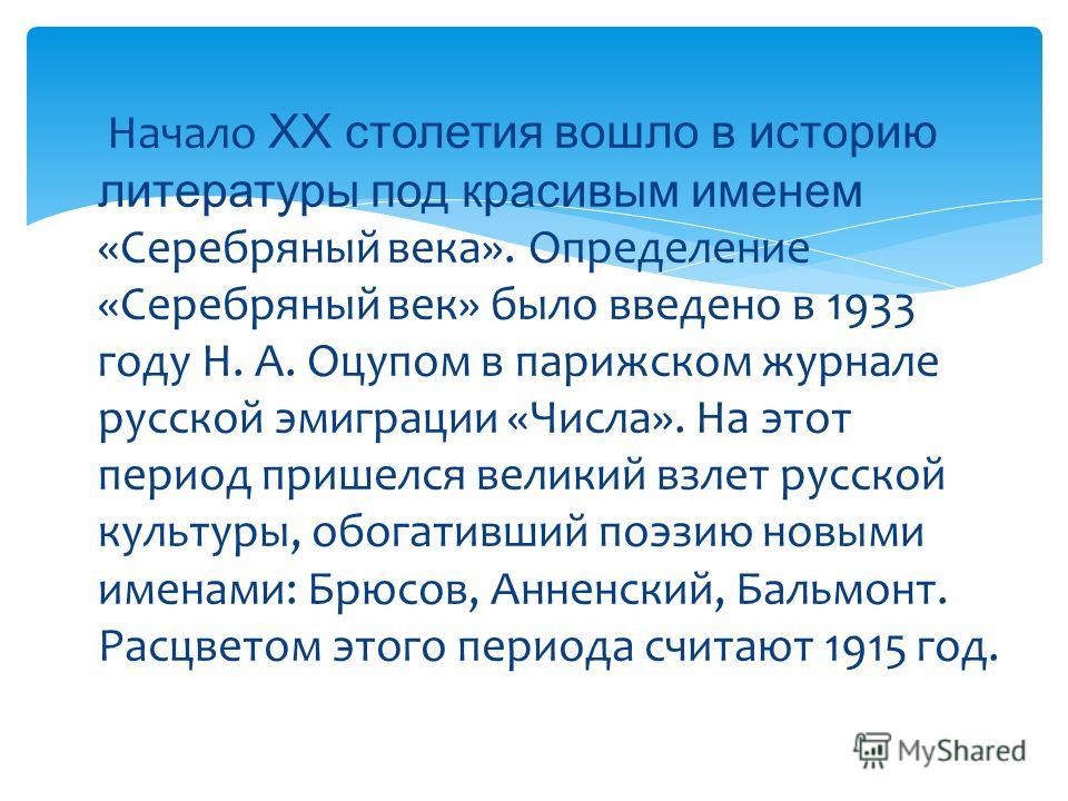 Начало XX столетия вошло в историю литературы под красивым именем «Серебряный века». Определение «Серебряный век» было введено в 1933 году Н. А. Оцупом в парижском журнале русской эмиграции «Числа». На этот период пришелся великий взлет русской культ