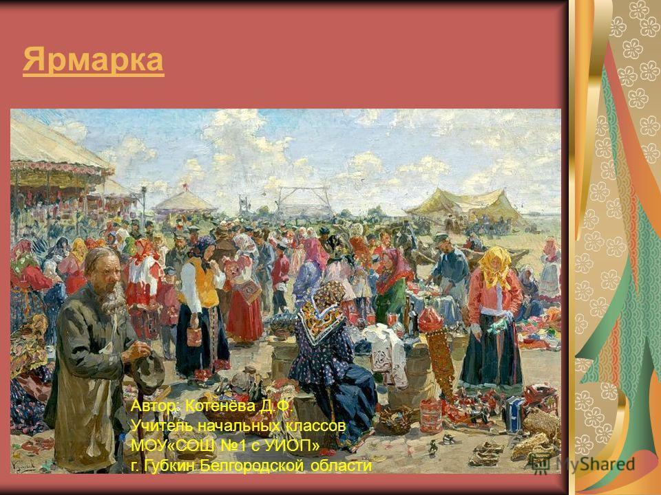 Ярмарка Автор: Котенёва Д.Ф. Учитель начальных классов МОУ«СОШ 1 с УИОП» г. Губкин Белгородской области