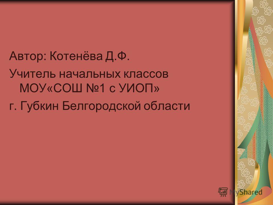 Автор: Котенёва Д.Ф. Учитель начальных классов МОУ«СОШ 1 с УИОП» г. Губкин Белгородской области