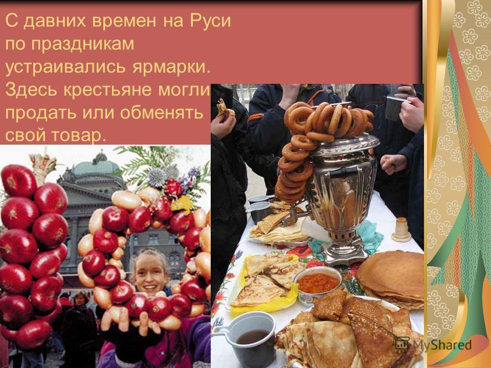 С давних времен на Руси по праздникам устраивались ярмарки. Здесь крестьяне могли продать или обменять свой товар.