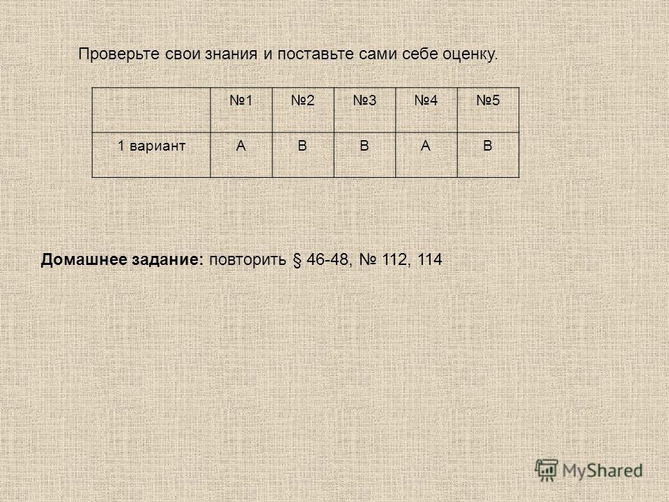 12345 1 вариантАВВАВ Проверьте свои знания и поставьте сами себе оценку. Домашнее задание: повторить § 46-48, 112, 114