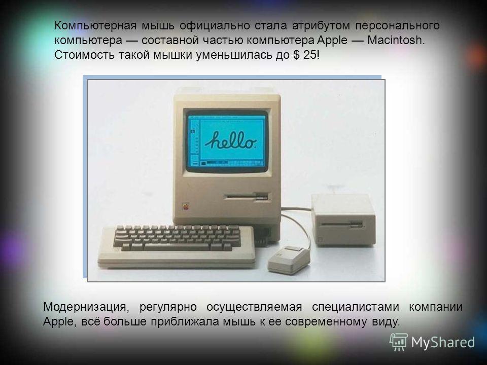 Компьютерная мышь официально стала атрибутом персонального компьютера составной частью компьютера Apple Macintosh. Стоимость такой мышки уменьшилась до $ 25! Модернизация, регулярно осуществляемая специалистами компании Apple, всё больше приближала м