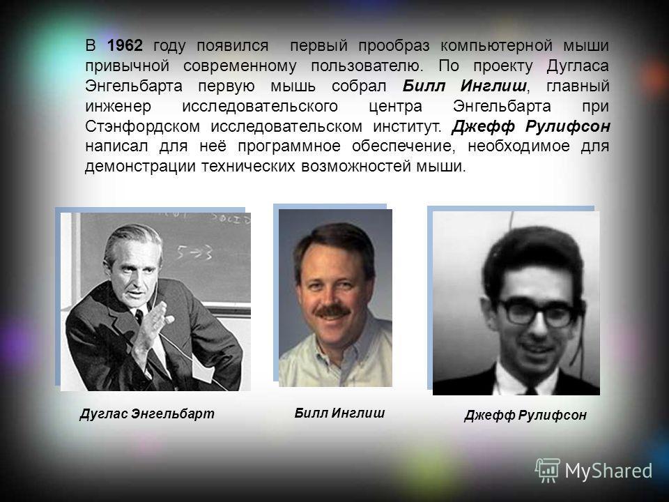 В 1962 году появился первый прообраз компьютерной мыши привычной современному пользователю. По проекту Дугласа Энгельбарта первую мышь собрал Билл Инглиш, главный инженер исследовательского центра Энгельбарта при Стэнфордском исследовательском инстит