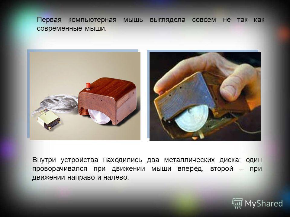 Первая компьютерная мышь выглядела совсем не так как современные мыши. Внутри устройства находились два металлических диска: один проворачивался при движении мыши вперед, второй – при движении направо и налево.