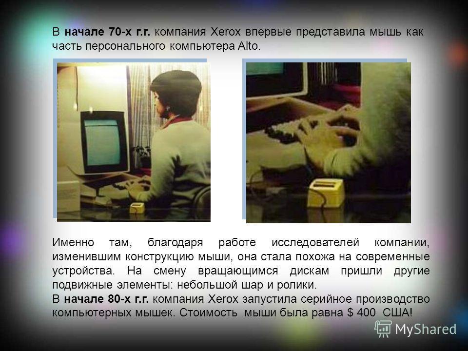 В начале 70-х г.г. компания Xerox впервые представила мышь как часть персонального компьютера Alto. Именно там, благодаря работе исследователей компании, изменившим конструкцию мыши, она стала похожа на современные устройства. На смену вращающимся ди