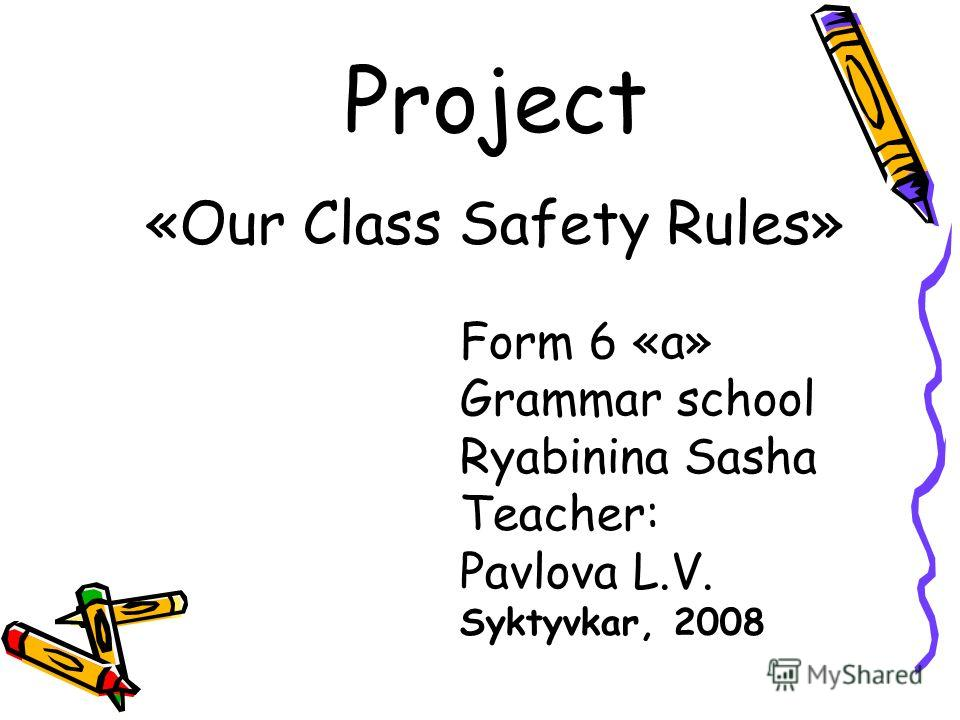 Project «Our Class Safety Rules» Form 6 «a» Grammar school Ryabinina Sasha Teacher: Pavlova L.V. Syktyvkar, 2008