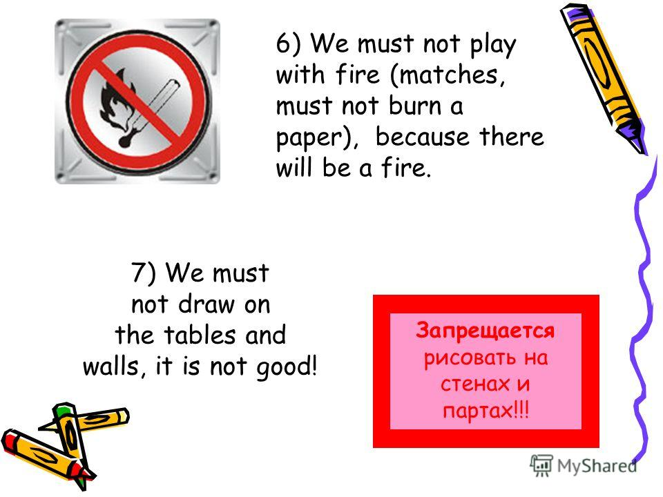 6) We must not play with fire (matches, must not burn a paper), because there will be a fire. 7) We must not draw on the tables and walls, it is not good! Запрещается рисовать на стенах и партах!!!